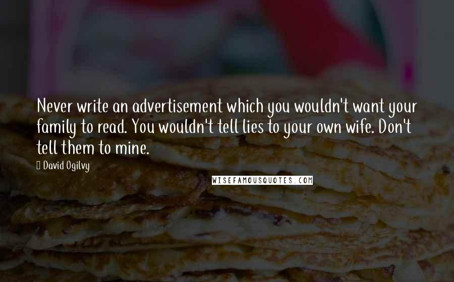 David Ogilvy quotes: Never write an advertisement which you wouldn't want your family to read. You wouldn't tell lies to your own wife. Don't tell them to mine.