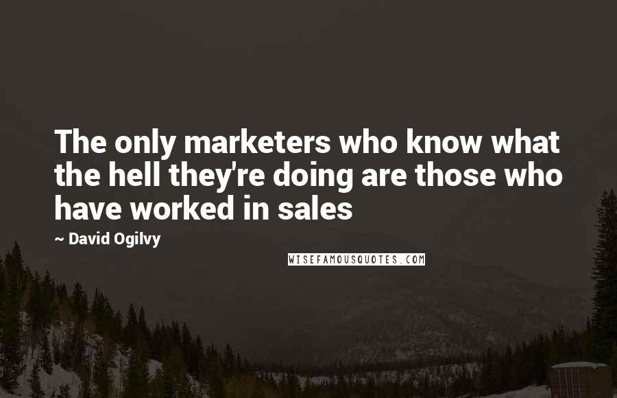 David Ogilvy quotes: The only marketers who know what the hell they're doing are those who have worked in sales