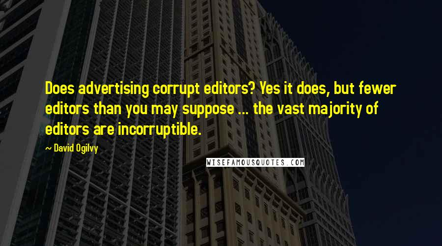 David Ogilvy quotes: Does advertising corrupt editors? Yes it does, but fewer editors than you may suppose ... the vast majority of editors are incorruptible.