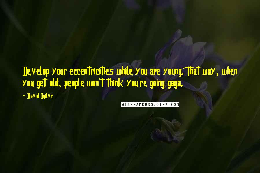 David Ogilvy quotes: Develop your eccentricities while you are young. That way, when you get old, people won't think you're going gaga.