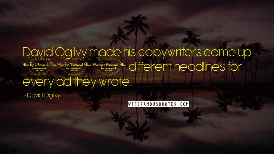 David Ogilvy quotes: David Ogilvy made his copywriters come up 100 different headlines for every ad they wrote.