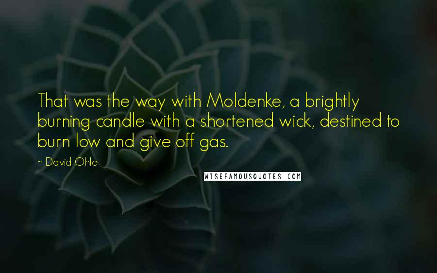 David Ohle quotes: That was the way with Moldenke, a brightly burning candle with a shortened wick, destined to burn low and give off gas.