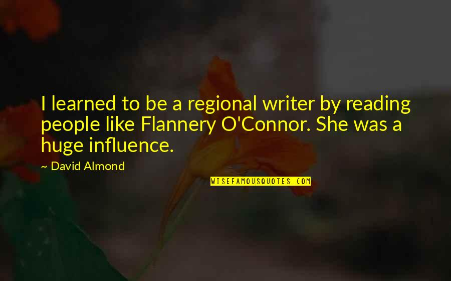 David O'leary Quotes By David Almond: I learned to be a regional writer by