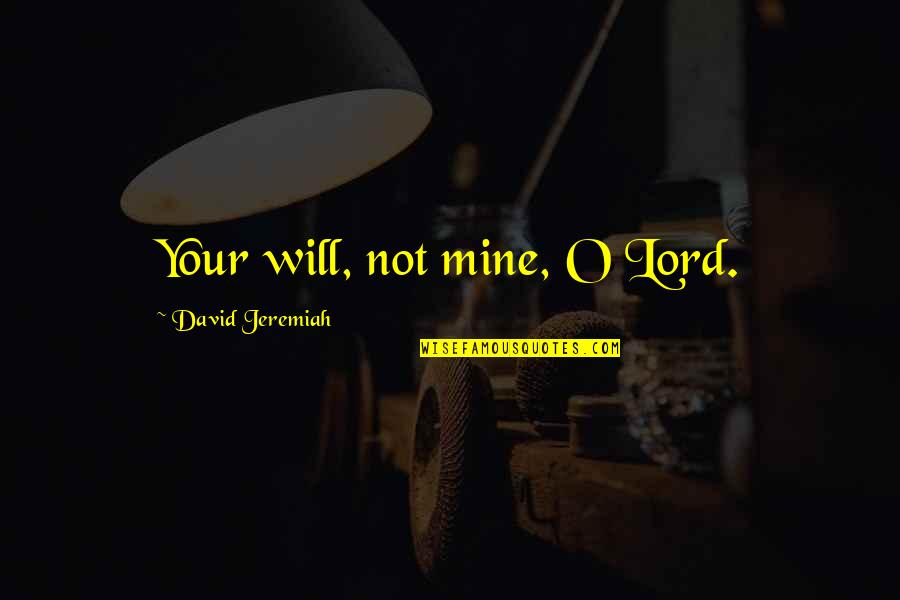 David O'leary Quotes By David Jeremiah: Your will, not mine, O Lord.