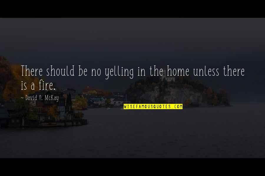 David O'leary Quotes By David O. McKay: There should be no yelling in the home