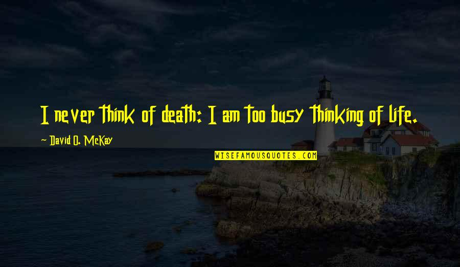 David O'leary Quotes By David O. McKay: I never think of death: I am too