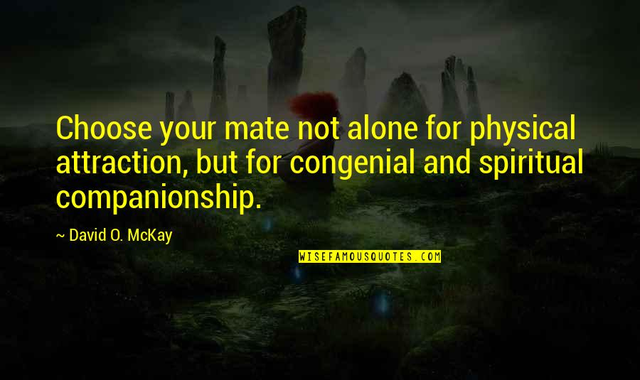 David O'leary Quotes By David O. McKay: Choose your mate not alone for physical attraction,