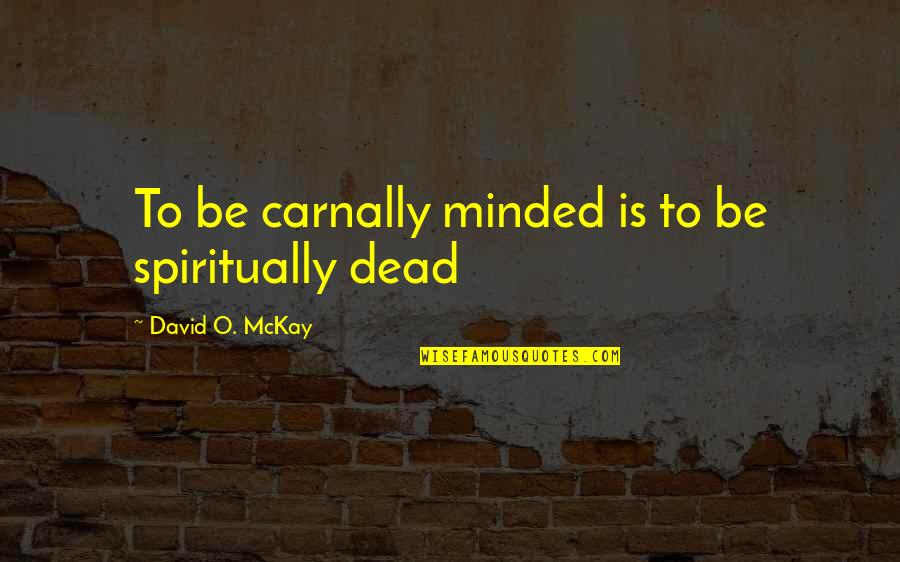 David O'leary Quotes By David O. McKay: To be carnally minded is to be spiritually