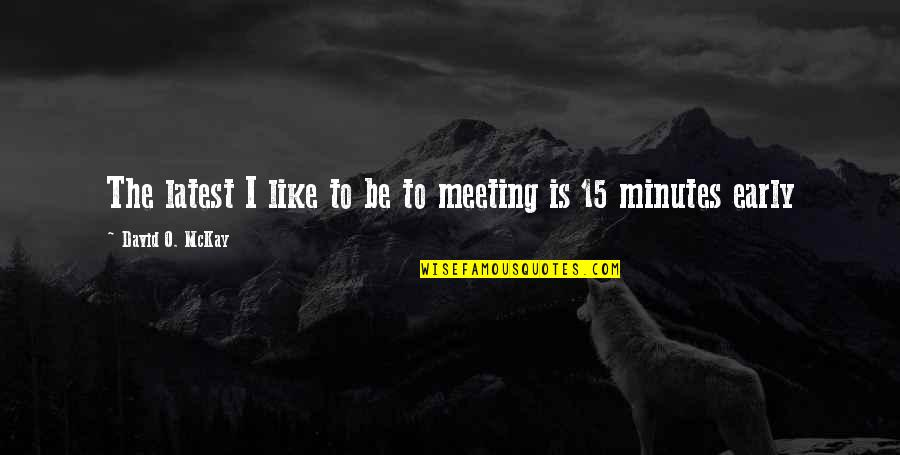 David O'leary Quotes By David O. McKay: The latest I like to be to meeting