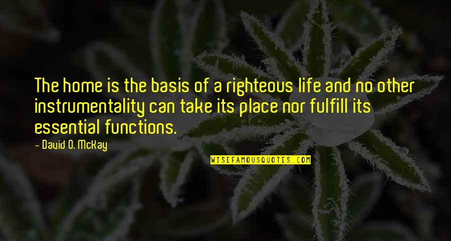 David O'leary Quotes By David O. McKay: The home is the basis of a righteous