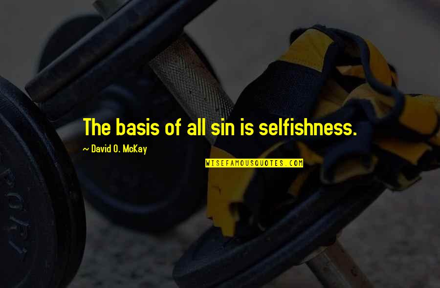 David O'leary Quotes By David O. McKay: The basis of all sin is selfishness.