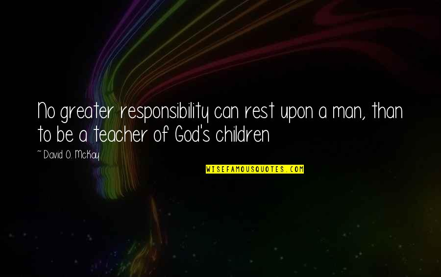David O'leary Quotes By David O. McKay: No greater responsibility can rest upon a man,