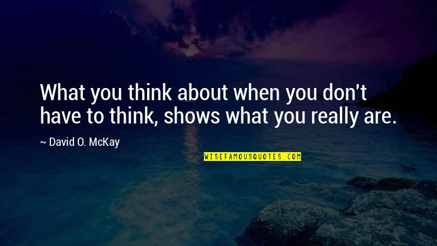David O'leary Quotes By David O. McKay: What you think about when you don't have