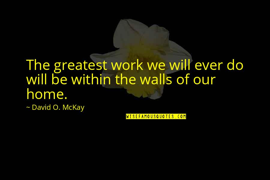 David O'leary Quotes By David O. McKay: The greatest work we will ever do will
