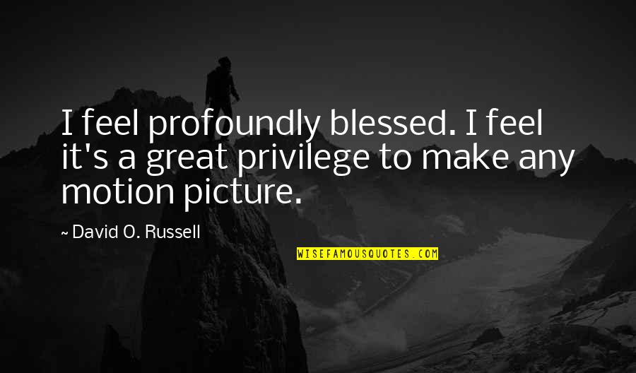 David O'leary Quotes By David O. Russell: I feel profoundly blessed. I feel it's a