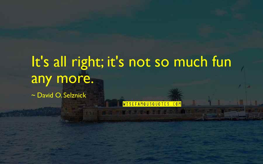 David O'leary Quotes By David O. Selznick: It's all right; it's not so much fun