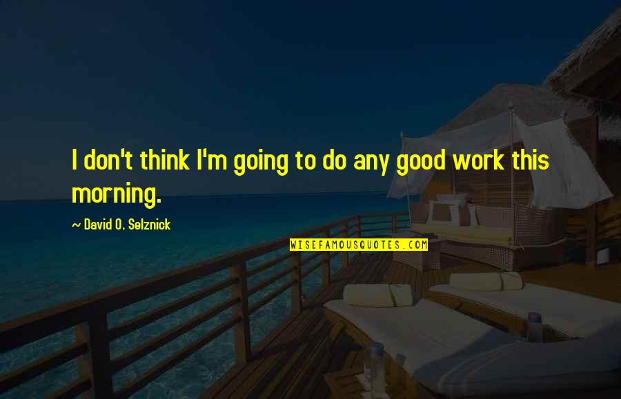 David O'leary Quotes By David O. Selznick: I don't think I'm going to do any