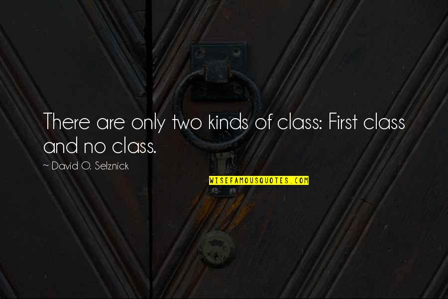 David O'leary Quotes By David O. Selznick: There are only two kinds of class: First