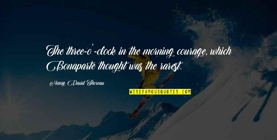 David O'leary Quotes By Henry David Thoreau: The three-o'-clock in the morning courage, which Bonaparte