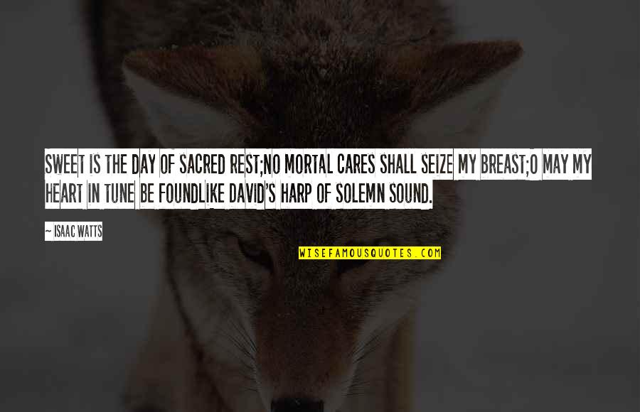 David O'leary Quotes By Isaac Watts: Sweet is the day of sacred rest;No mortal
