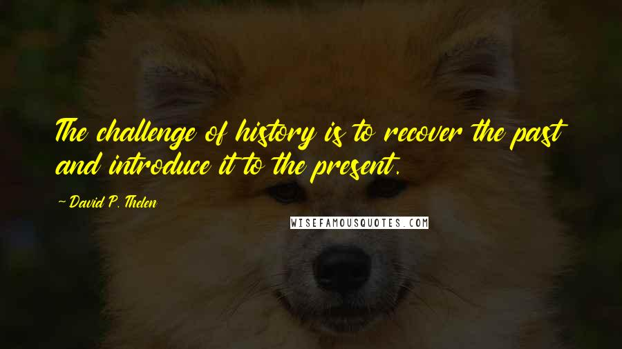 David P. Thelen quotes: The challenge of history is to recover the past and introduce it to the present.
