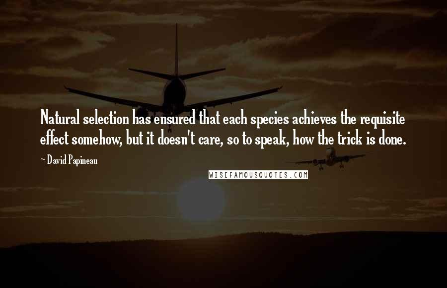 David Papineau quotes: Natural selection has ensured that each species achieves the requisite effect somehow, but it doesn't care, so to speak, how the trick is done.