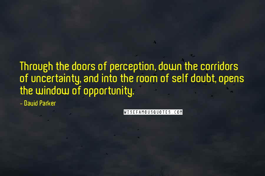David Parker quotes: Through the doors of perception, down the corridors of uncertainty, and into the room of self doubt, opens the window of opportunity.