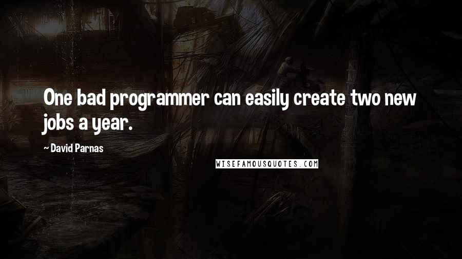 David Parnas quotes: One bad programmer can easily create two new jobs a year.