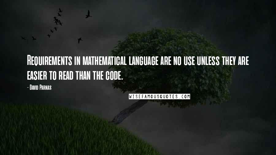 David Parnas quotes: Requirements in mathematical language are no use unless they are easier to read than the code.