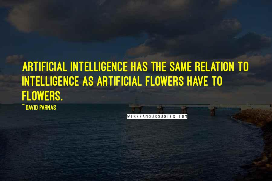 David Parnas quotes: Artificial intelligence has the same relation to intelligence as artificial flowers have to flowers.