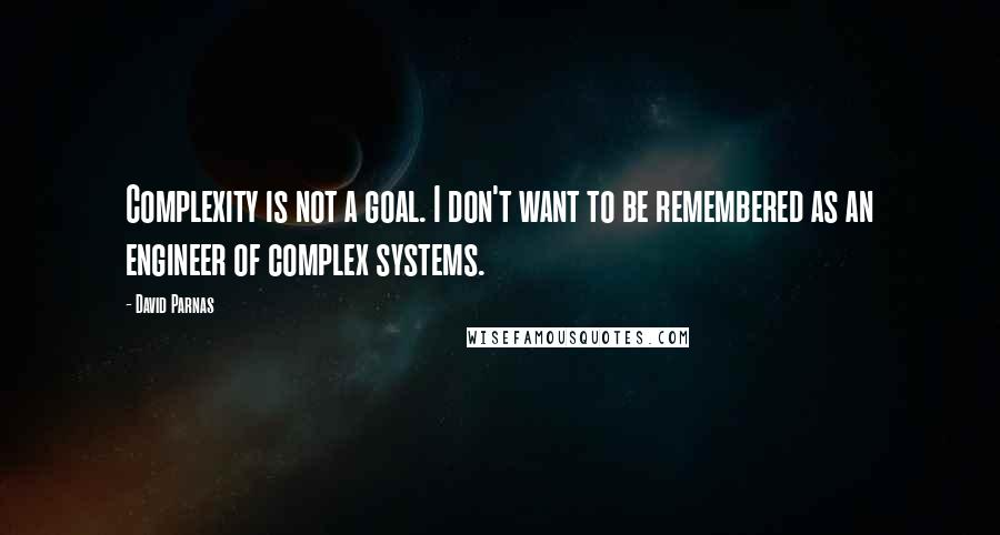 David Parnas quotes: Complexity is not a goal. I don't want to be remembered as an engineer of complex systems.