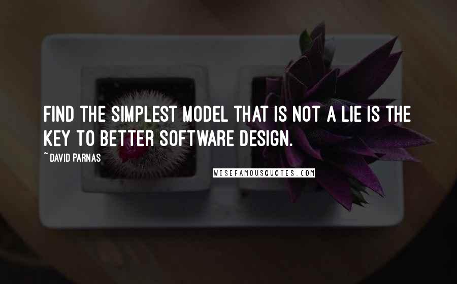 David Parnas quotes: Find the simplest model that is not a lie is the key to better software design.
