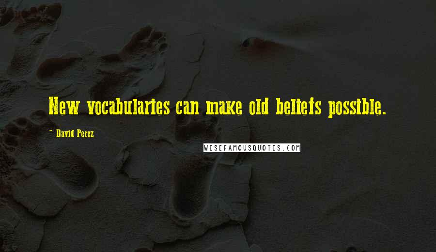 David Perez quotes: New vocabularies can make old beliefs possible.