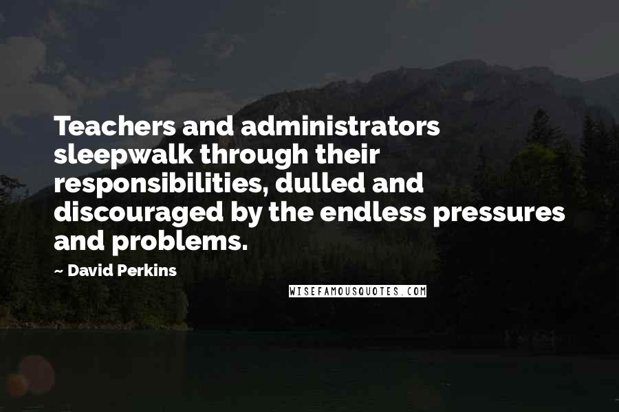 David Perkins quotes: Teachers and administrators sleepwalk through their responsibilities, dulled and discouraged by the endless pressures and problems.