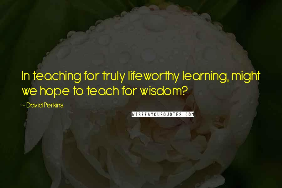 David Perkins quotes: In teaching for truly lifeworthy learning, might we hope to teach for wisdom?