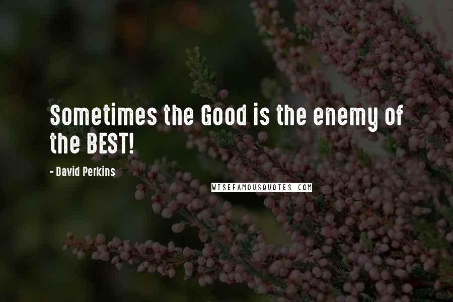 David Perkins quotes: Sometimes the Good is the enemy of the BEST!