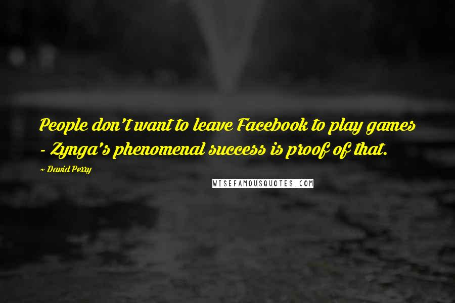 David Perry quotes: People don't want to leave Facebook to play games - Zynga's phenomenal success is proof of that.