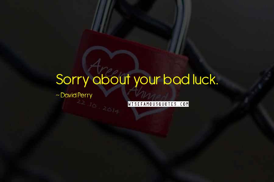 David Perry quotes: Sorry about your bad luck.
