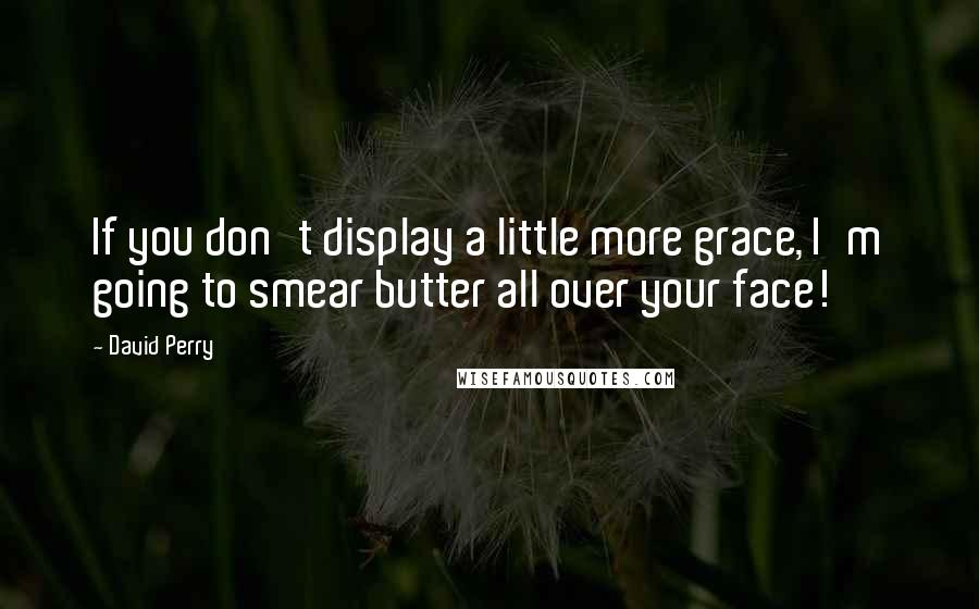 David Perry quotes: If you don't display a little more grace, I'm going to smear butter all over your face!