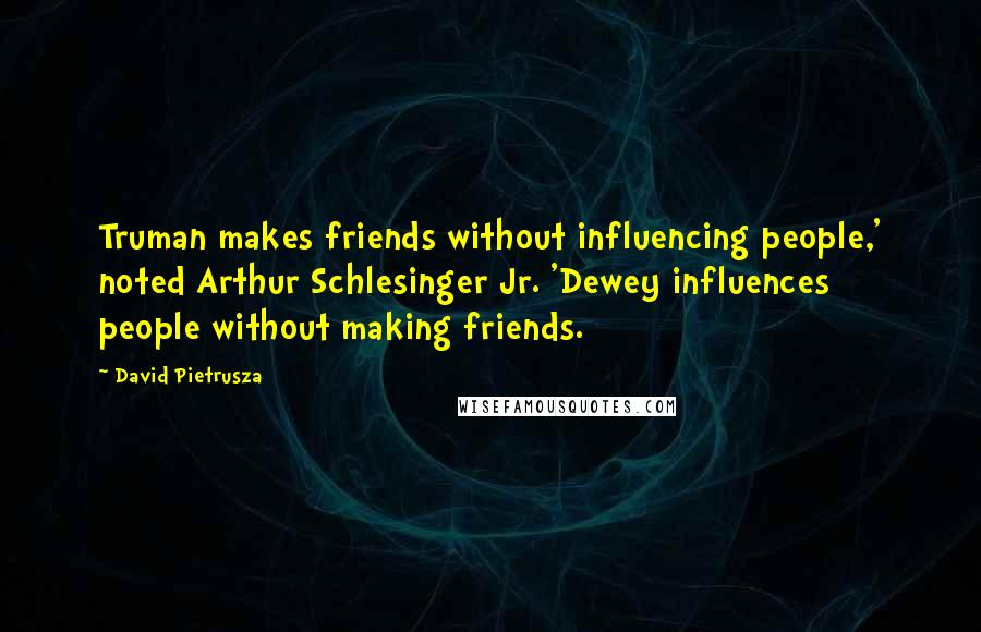 David Pietrusza quotes: Truman makes friends without influencing people,' noted Arthur Schlesinger Jr. 'Dewey influences people without making friends.