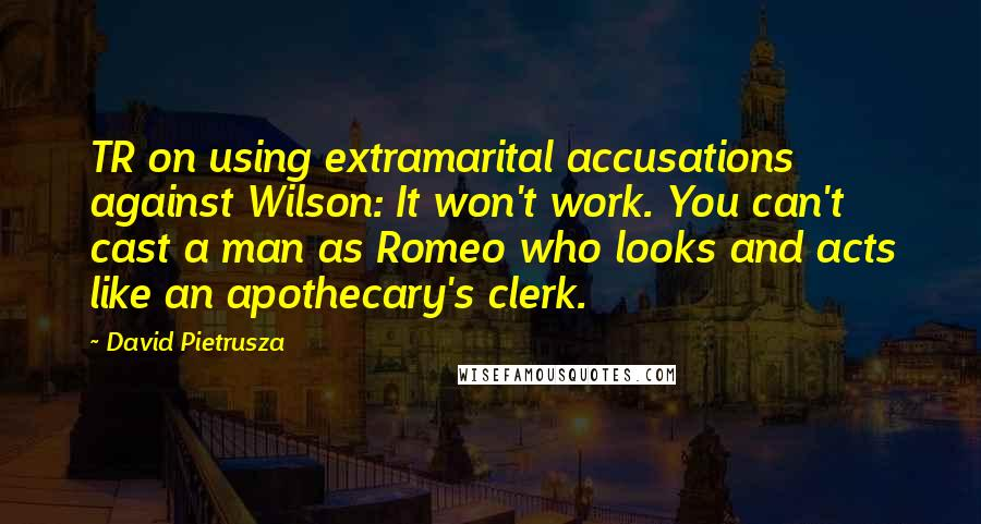 David Pietrusza quotes: TR on using extramarital accusations against Wilson: It won't work. You can't cast a man as Romeo who looks and acts like an apothecary's clerk.