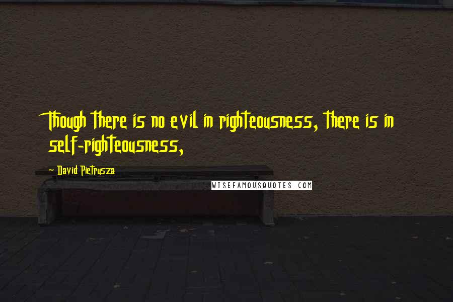 David Pietrusza quotes: Though there is no evil in righteousness, there is in self-righteousness,