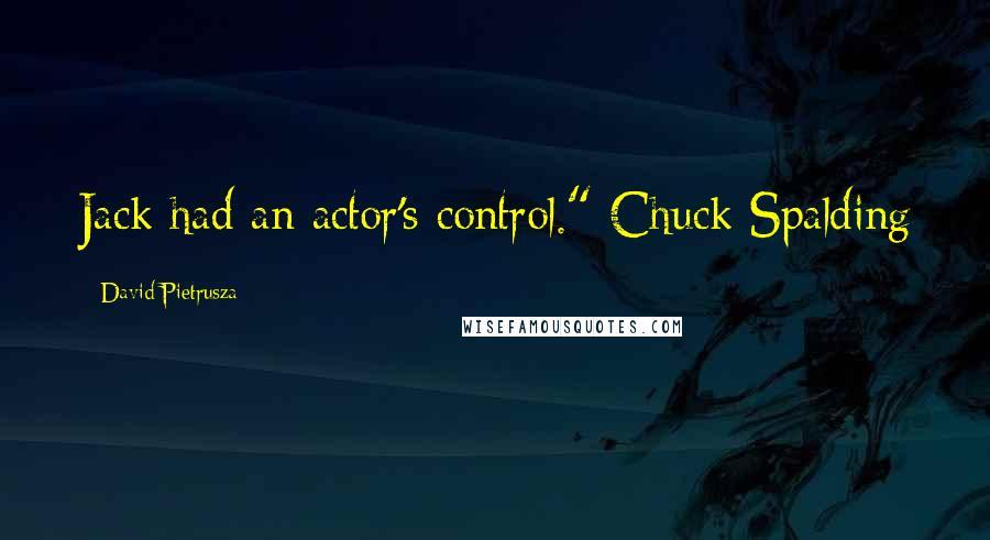 "David Pietrusza quotes: Jack had an actor's control."" Chuck Spalding"