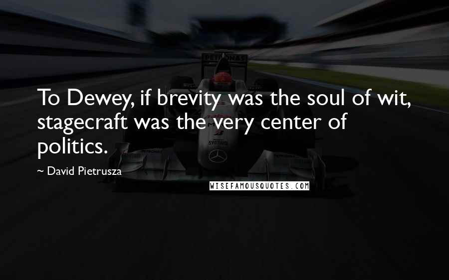 David Pietrusza quotes: To Dewey, if brevity was the soul of wit, stagecraft was the very center of politics.