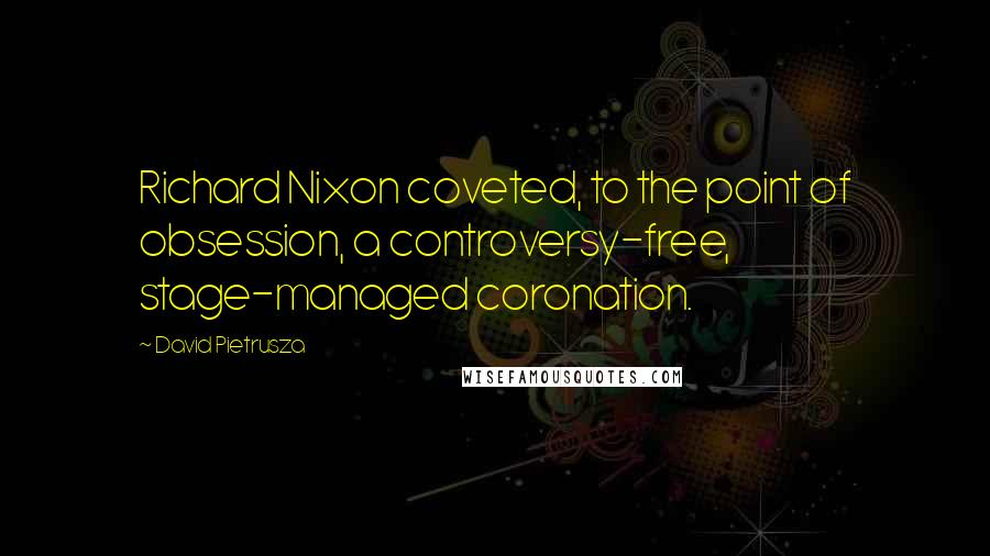 David Pietrusza quotes: Richard Nixon coveted, to the point of obsession, a controversy-free, stage-managed coronation.