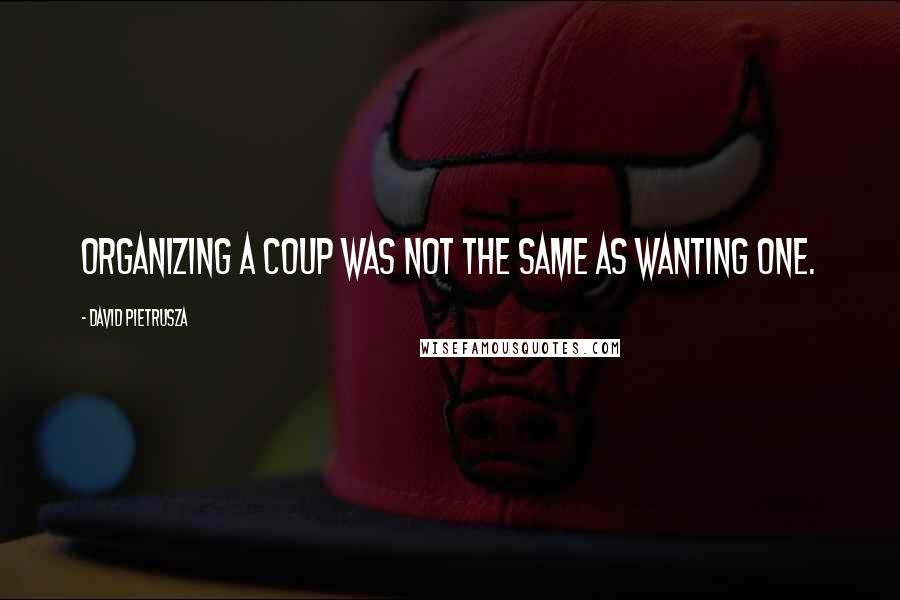 David Pietrusza quotes: Organizing a coup was not the same as wanting one.