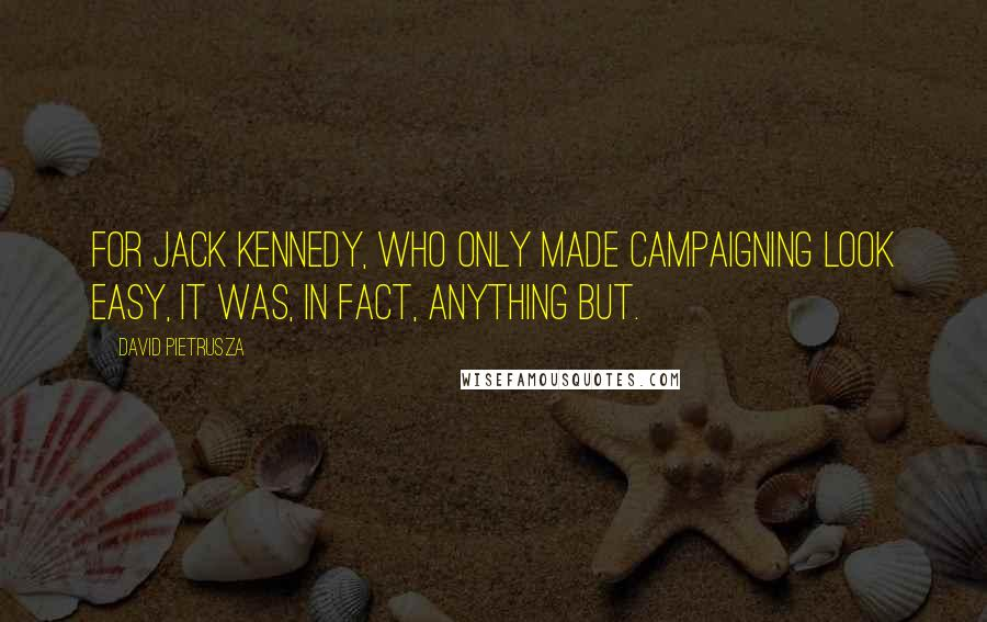 David Pietrusza quotes: For Jack Kennedy, who only made campaigning LOOK easy, it was, in fact, anything but.