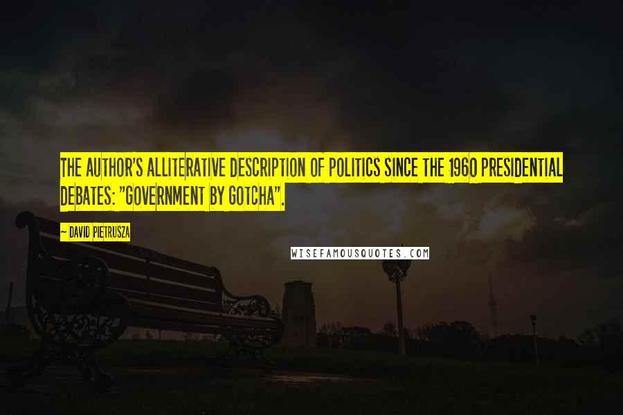 """David Pietrusza quotes: The author's alliterative description of politics since the 1960 presidential debates: """"Government by Gotcha""""."""