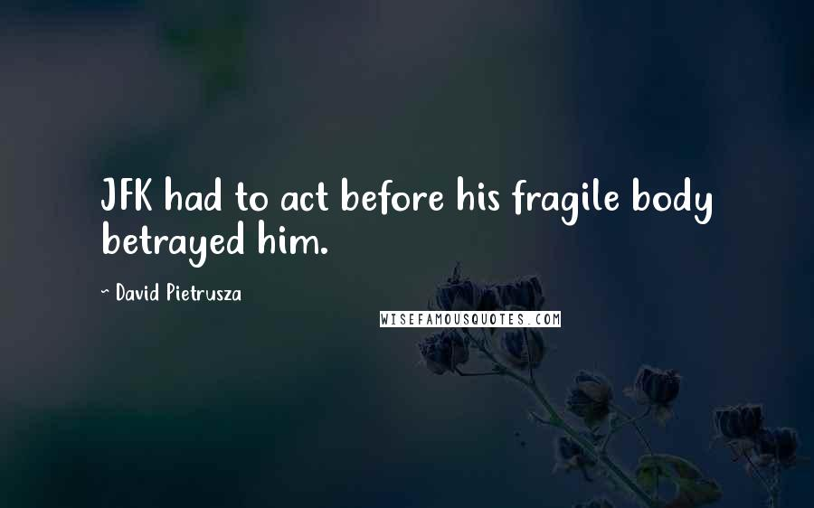 David Pietrusza quotes: JFK had to act before his fragile body betrayed him.