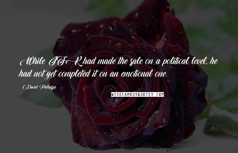 David Pietrusza quotes: While JFK had made the sale on a political level, he had not yet completed it on an emotional one.